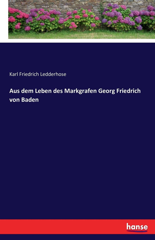 Karl Friedrich Ledderhose Aus dem Leben des Markgrafen Georg Friedrich von Baden friedrich georg von bunge forschungen auf dem gebiete der liv esth und kurlandischen rechtsgeschichte