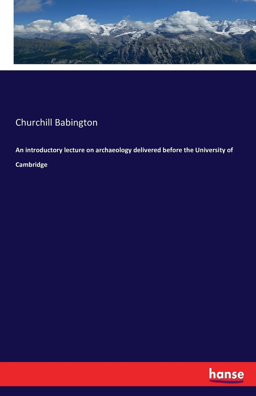 Churchill Babington An introductory lecture on archaeology delivered before the University of Cambridge dyer sidney an olio of love and song delivered before the athenian society of indiana university july 31 1855