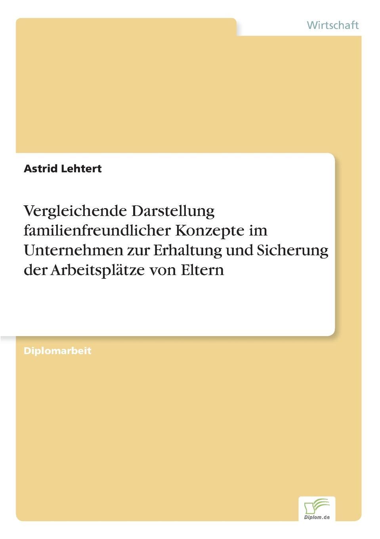 Astrid Lehtert Vergleichende Darstellung familienfreundlicher Konzepte im Unternehmen zur Erhaltung und Sicherung der Arbeitsplatze von Eltern