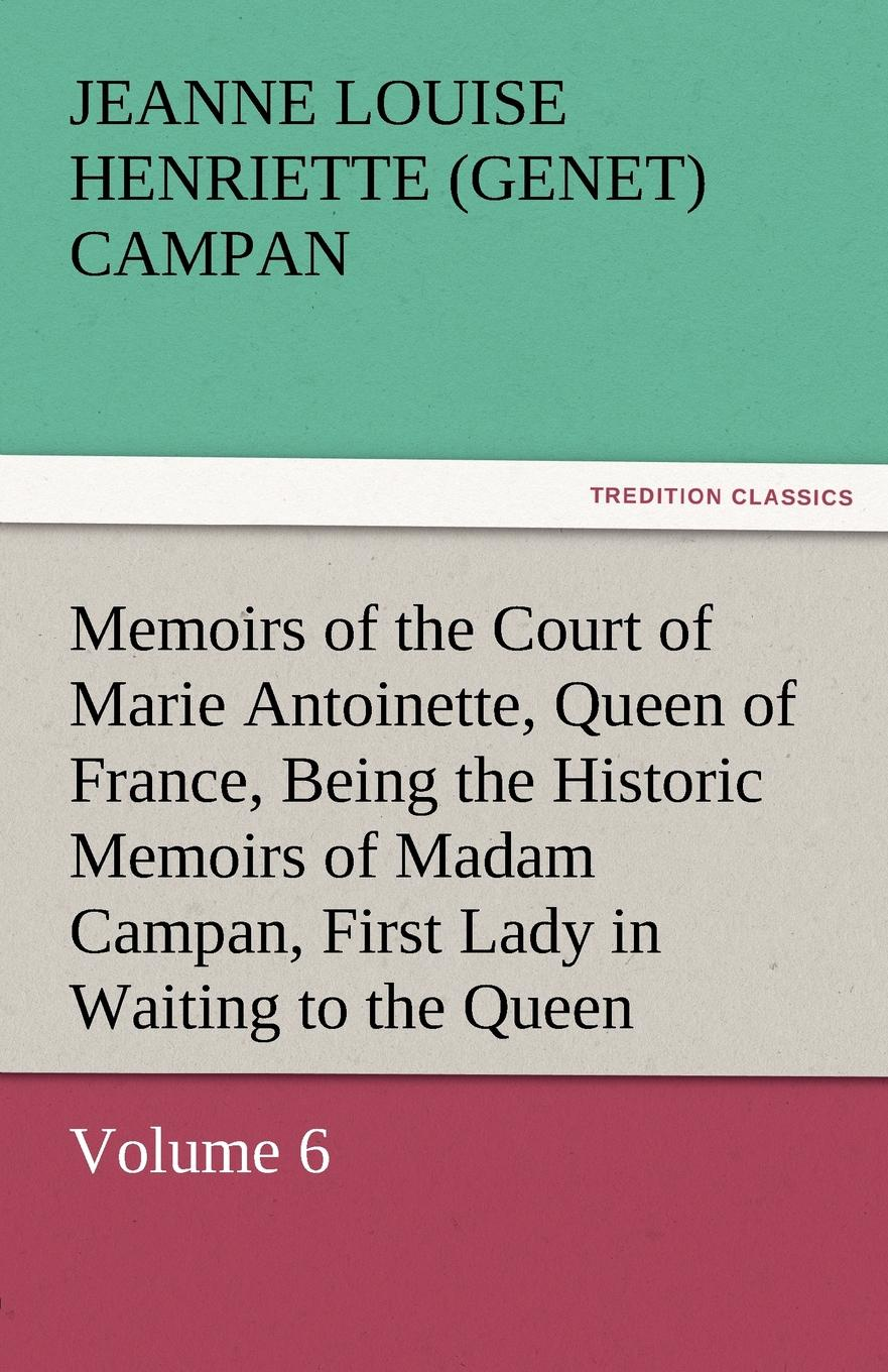 Jeanne Louise Henriette Campan Memoirs of the Court of Marie Antoinette, Queen of France, Volume 6 Being the Historic Memoirs of Madam Campan, First Lady in Waiting to the Queen stewarton stewarton secret memoirs of the court of st cloud in a series of letters from a gentleman at paris to a nobleman in london