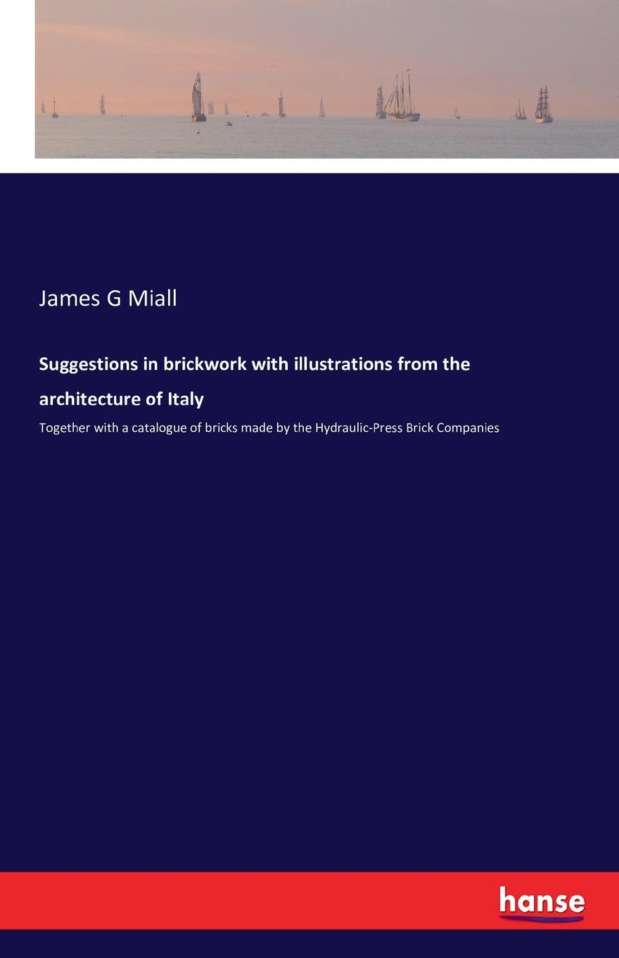 James G Miall Suggestions in brickwork with illustrations from the architecture of Italy