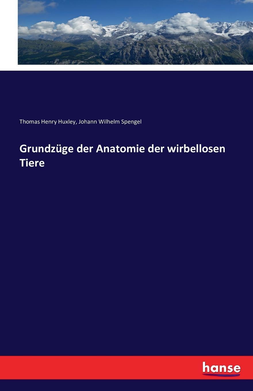Thomas Henry Huxley, Johann Wilhelm Spengel Grundzuge der Anatomie der wirbellosen Tiere thomas henry huxley johann wilhelm spengel grundzuge der anatomie der wirbellosen tiere