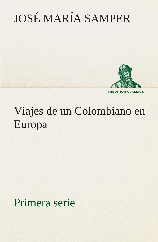 José María Samper Viajes de un Colombiano en Europa, primera serie josé de castro y serrano la capitana cook estudio de viajes classic reprint