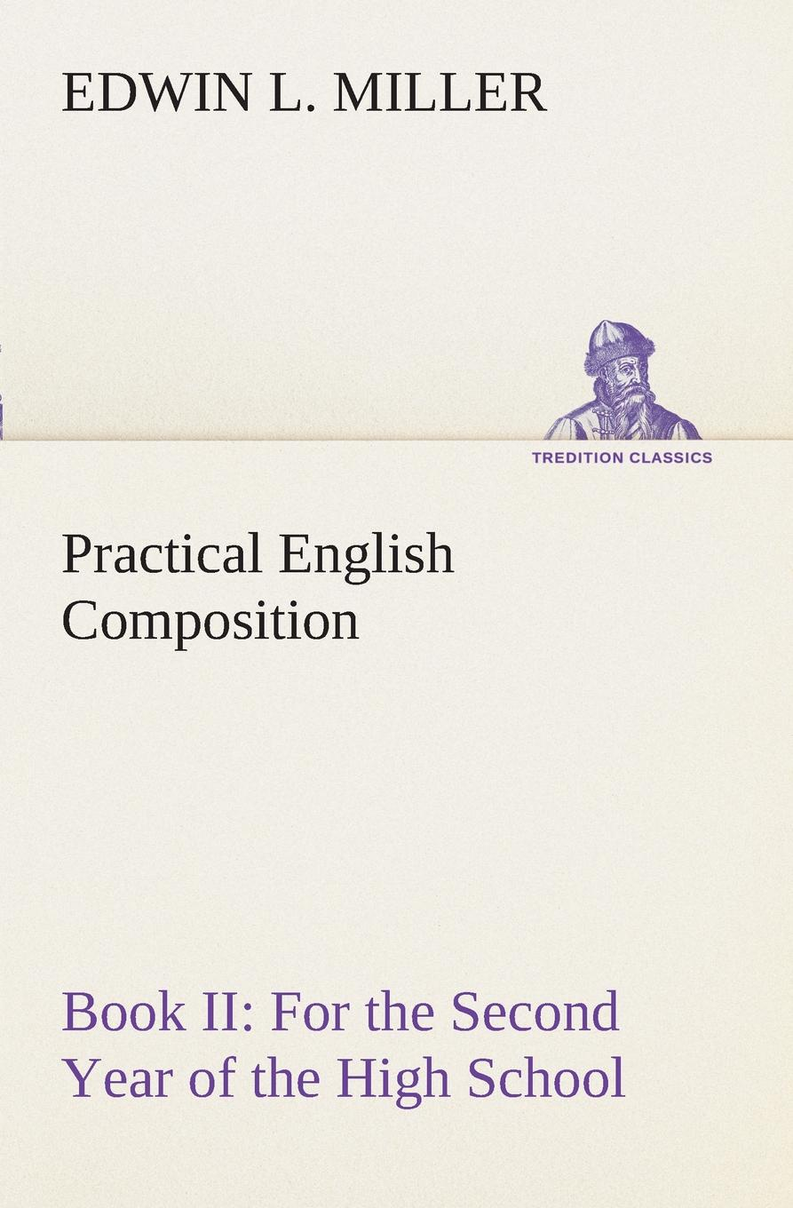 Edwin L. Miller Practical English Composition. Book II. For the Second Year of the High School