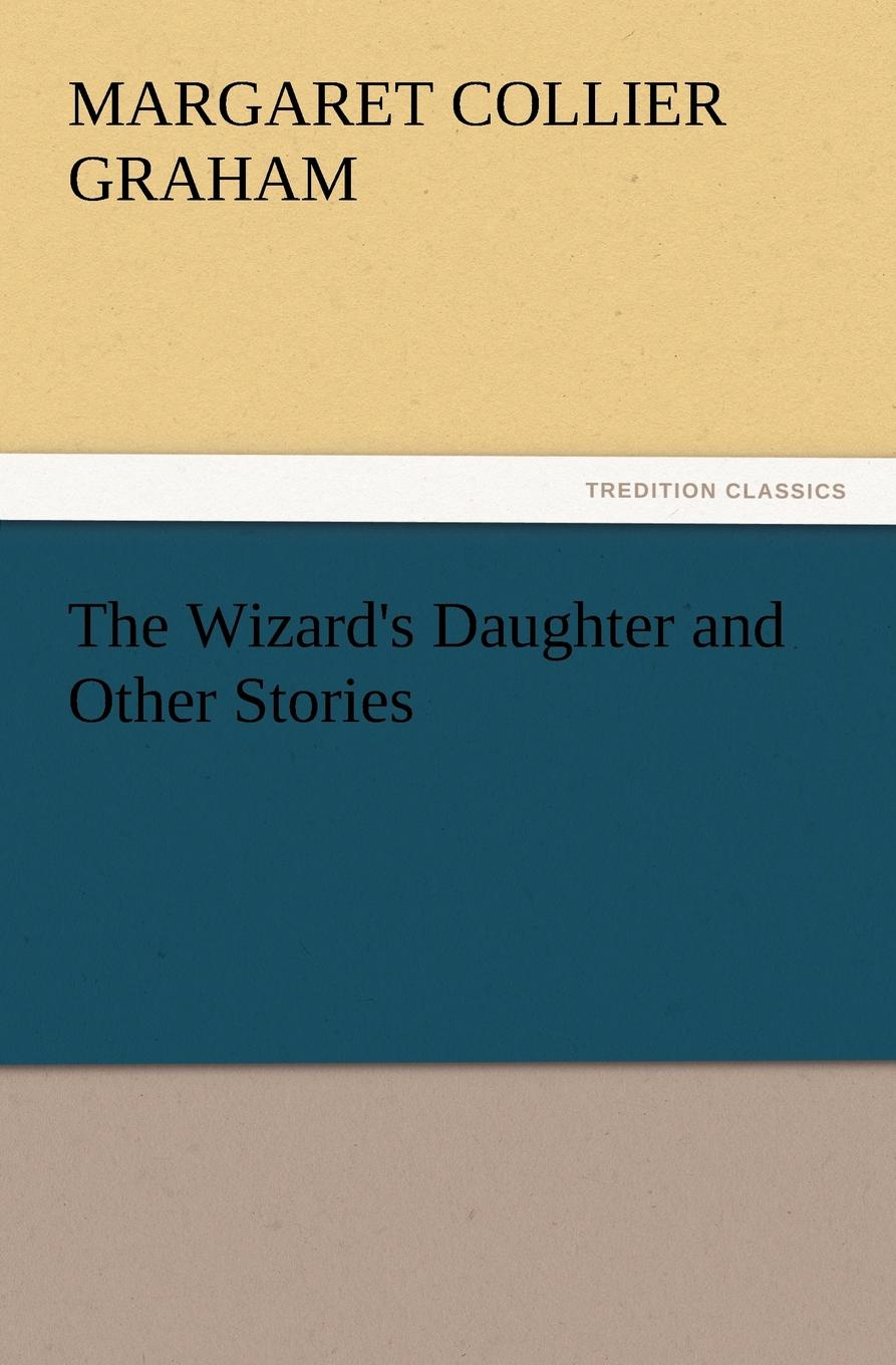 Margaret Collier Graham The Wizard.s Daughter and Other Stories graham margaret collier stories of the foot hills