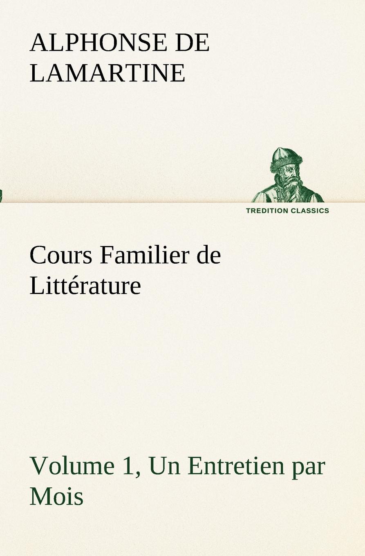 Alphonse de Lamartine Cours Familier de Litterature (Volume 1) Un Entretien par Mois alphonse de lamartine cours familier de litterature volume 6 un entretien par mois