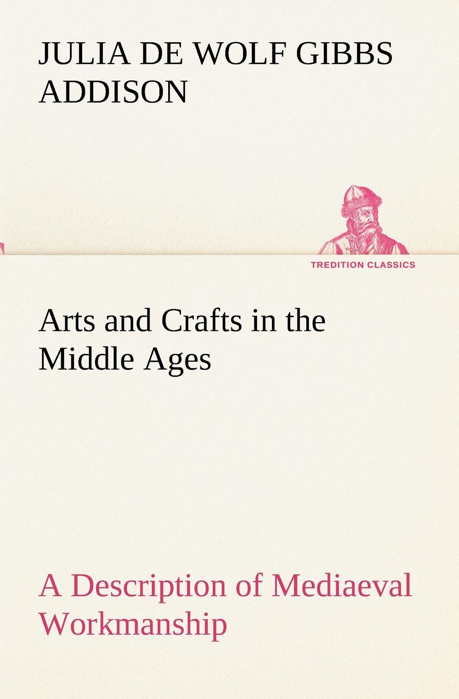 Julia de Wolf Gibbs Addison Arts and Crafts in the Middle Ages A Description of Mediaeval Workmanship in Several of the Departments of Applied Art, Together with Some Account of Special Artisans in the Early Renaissance the girls book of crafts