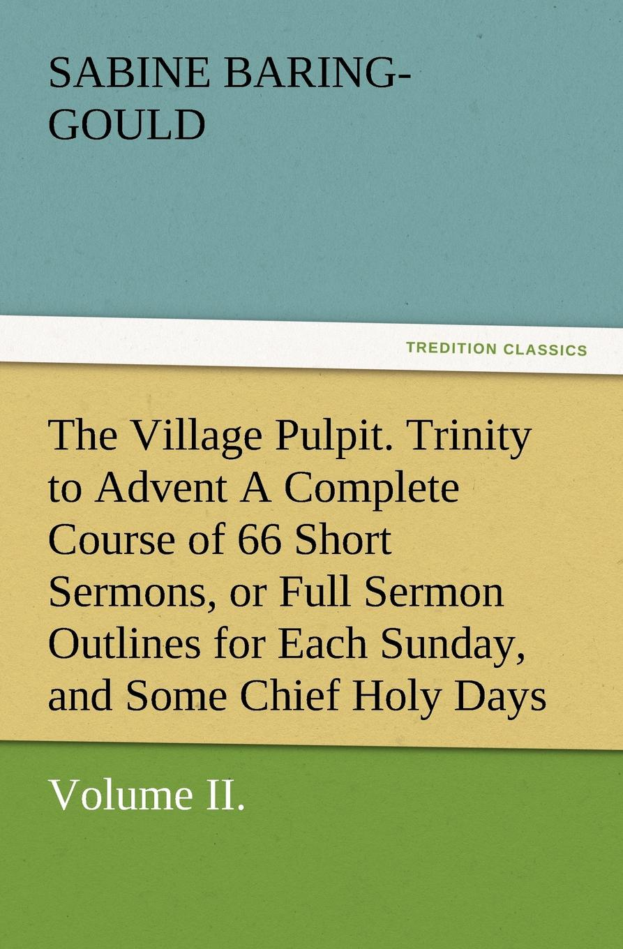 S. (Sabine) Baring-Gould The Village Pulpit, Volume II. Trinity to Advent a Complete Course of 66 Short Sermons, or Full Sermon Outlines for Each Sunday, and Some Chief Holy D baring gould sabine freaks of fanaticism and other strange events