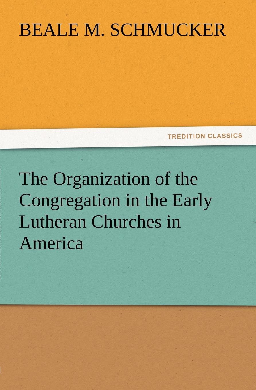 Beale M. Schmucker The Organization of the Congregation in the Early Lutheran Churches in America richard chang y the passion plan at work building a passion driven organization isbn 9780787959029