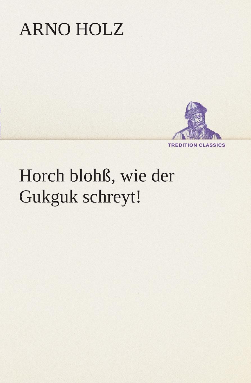 Arno Holz Horch blohss, wie der Gukguk schreyt.