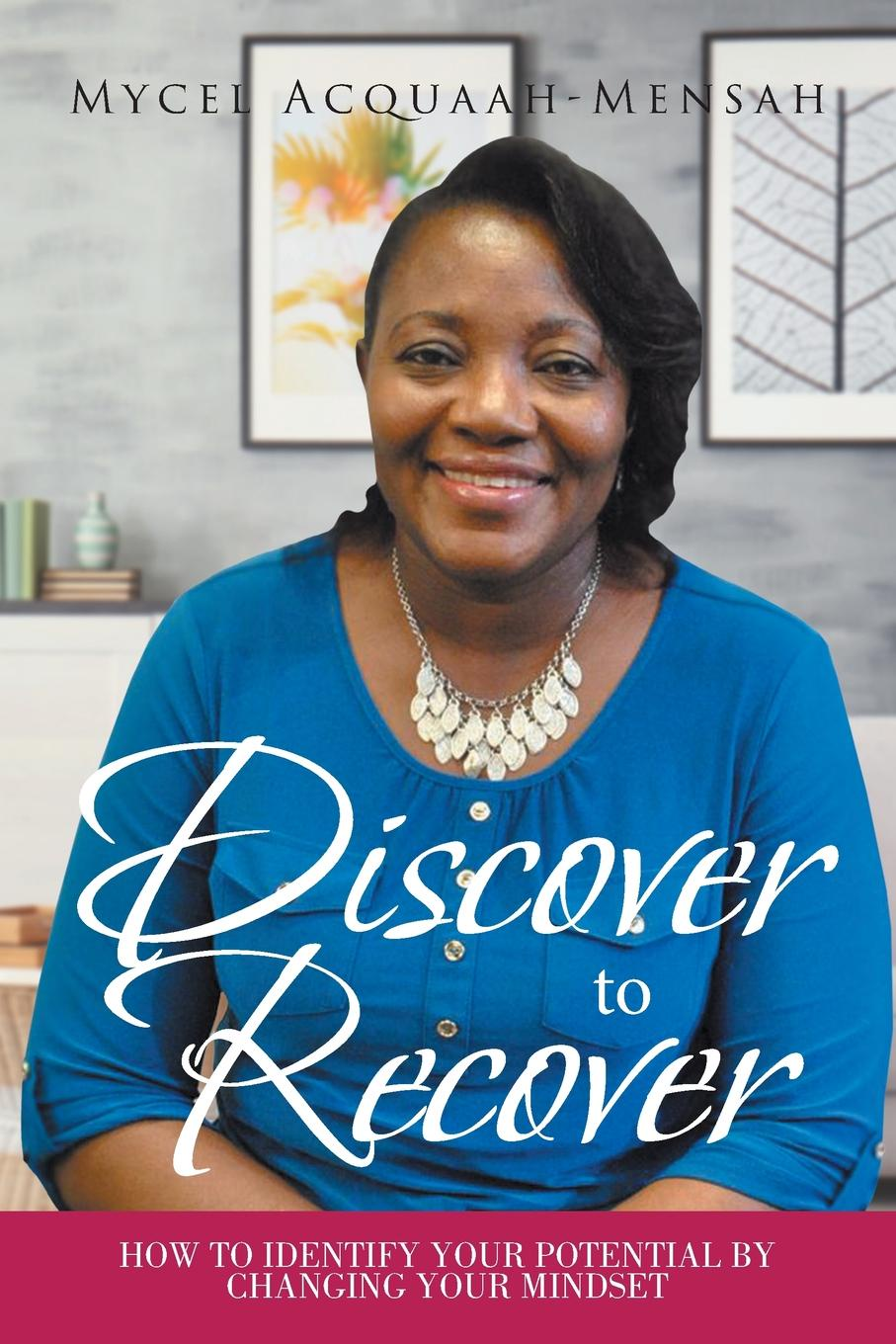 Mycel Acquaah-Mensah Discover to Recover. How To Identify Your Potential By Changing Your Mindset simon hartley how to shine insights into unlocking your potential from proven winners