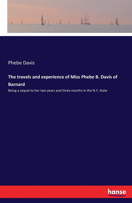 Phebe Davis The travels and experience of Miss Phebe B. Davis of Barnard