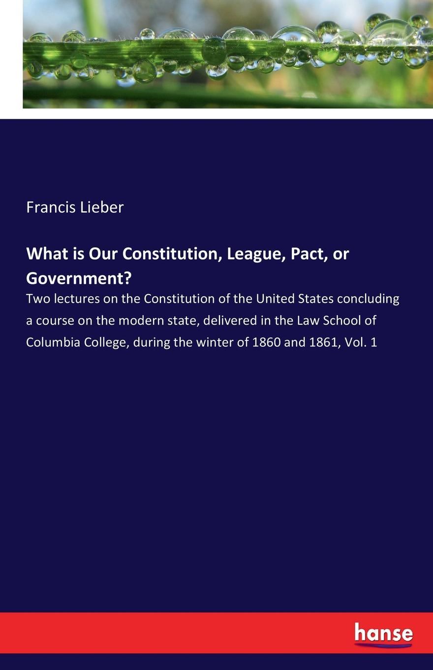 Francis Lieber What is Our Constitution, League, Pact, or Government. недорго, оригинальная цена