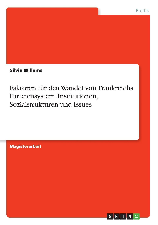 Silvia Willems Faktoren fur den Wandel von Frankreichs Parteiensystem. Institutionen, Sozialstrukturen und Issues ump 15 2 q48