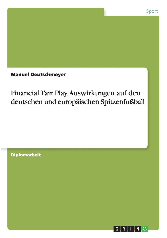 Manuel Deutschmeyer Financial Fair Play. Auswirkungen auf den deutschen und europaischen Spitzenfussball foul play at the fair