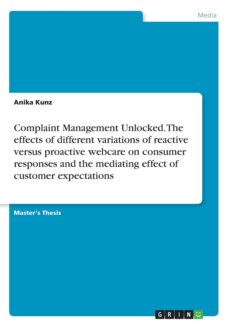 Anika Kunz Complaint Management Unlocked. The effects of different variations of reactive versus proactive webcare on consumer responses and the mediating effect of customer expectations color as a method of influence on consumers