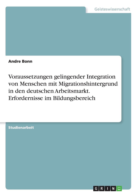 Andre Bonn Voraussetzungen gelingender Integration von Menschen mit Migrationshintergrund in den deutschen Arbeitsmarkt. Erfordernisse im Bildungsbereich lioudmila berlejung lehrer mit migrationshintergrund als beitrag zur integration