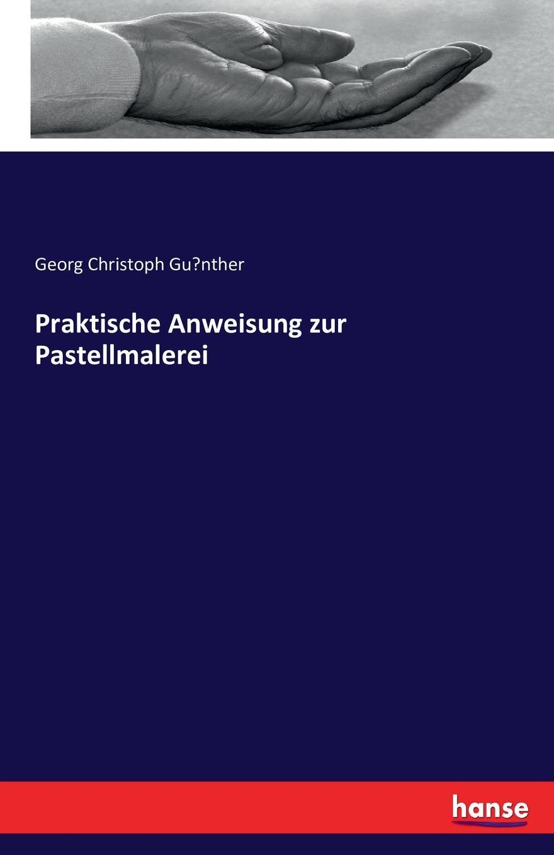 Georg Christoph Günther Praktische Anweisung zur Pastellmalerei franz xaver haberl magister choralis theoretisch praktische anweisung zum verstandnis und vortrag des authentischen romischen choralgesanges