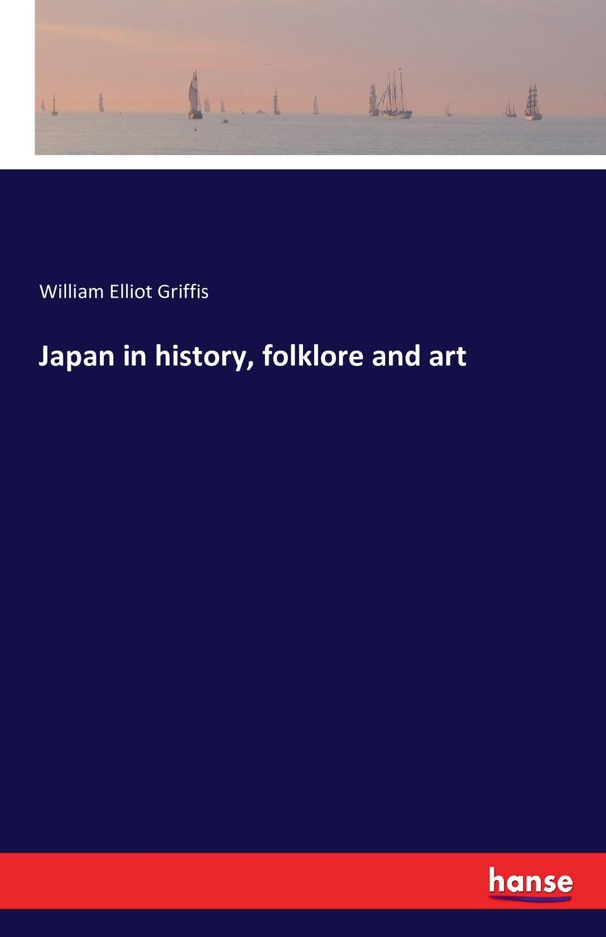 William Elliot Griffis Japan in history, folklore and art