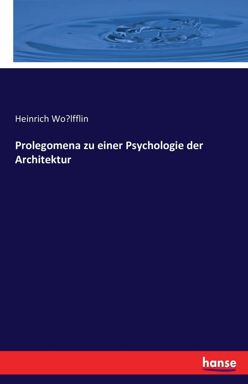 Heinrich Wölfflin Prolegomena zu einer Psychologie der Architektur renward brandstetter prolegomena zu einer urkundlichen geschichte der luzerner mundart
