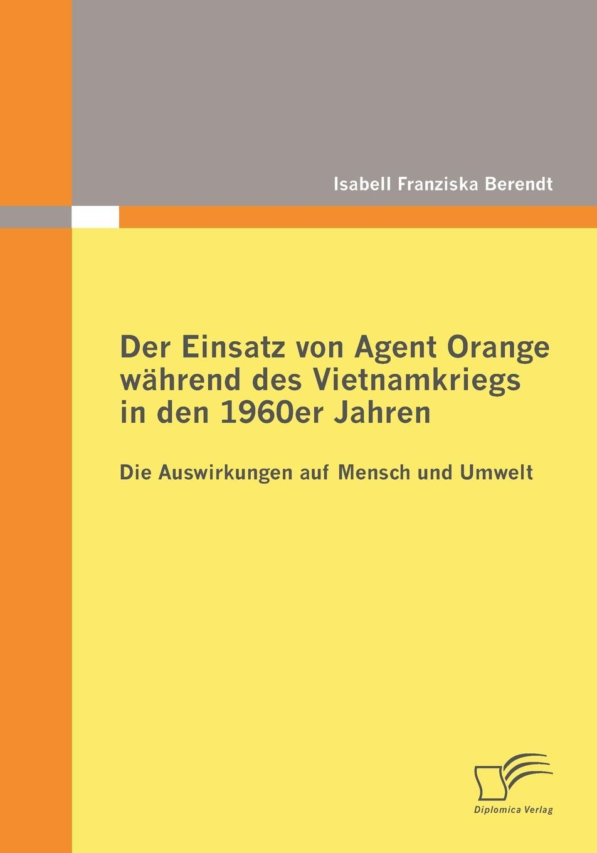 Isabell Franziska Berendt Der Einsatz von Agent Orange wahrend des Vietnamkriegs in den 1960er Jahren janusz sulkowski agent orange
