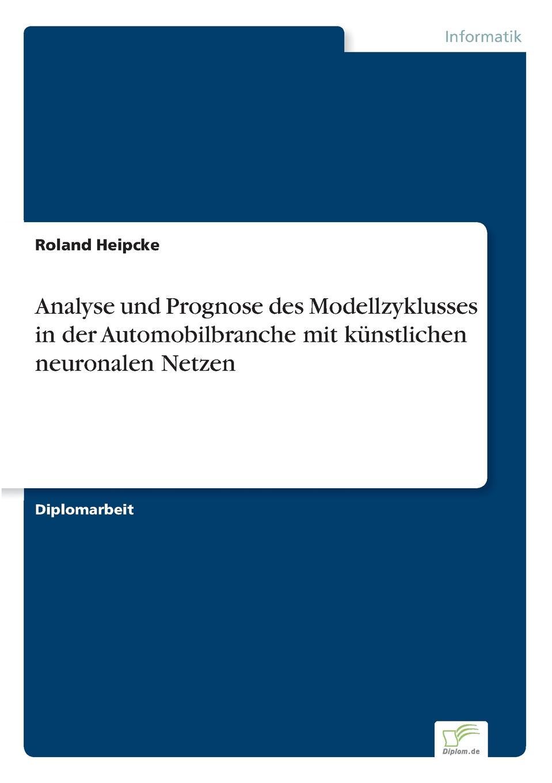 Roland Heipcke Analyse und Prognose des Modellzyklusses in der Automobilbranche mit kunstlichen neuronalen Netzen ralf bell haushaltsprognose mit kunstlichen neuronalen netzen