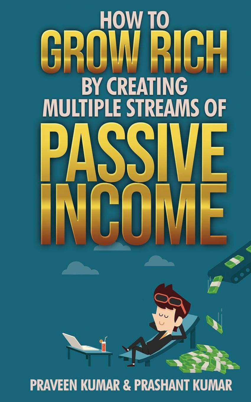 Praveen Kumar, Prashant Kumar How to Grow Rich by Creating Multiple Streams of Passive Income passive income in 90 days