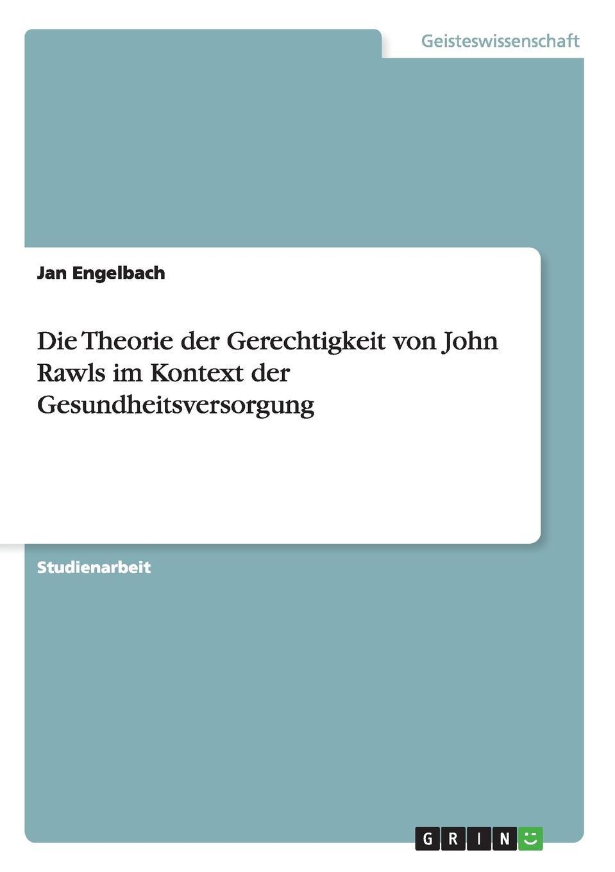Jan Engelbach Die Theorie der Gerechtigkeit von John Rawls im Kontext der Gesundheitsversorgung denise engel die kontraktualistischen elemente in john rawls theorie der gerechtigkeit als fairness