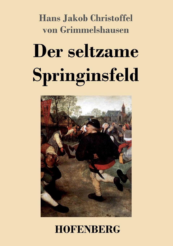 Hans J. C. von Grimmelshausen Der seltzame Springinsfeld hans j christoffel von grimmelshausen der abenteuerliche simplicissimus teutsch