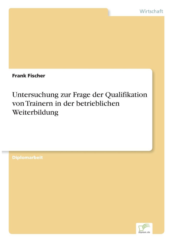 Frank Fischer Untersuchung zur Frage der Qualifikation von Trainern in der betrieblichen Weiterbildung nicole schlegel neue anforderungen an die qualifikation von aufsichtsratsmitgliedern