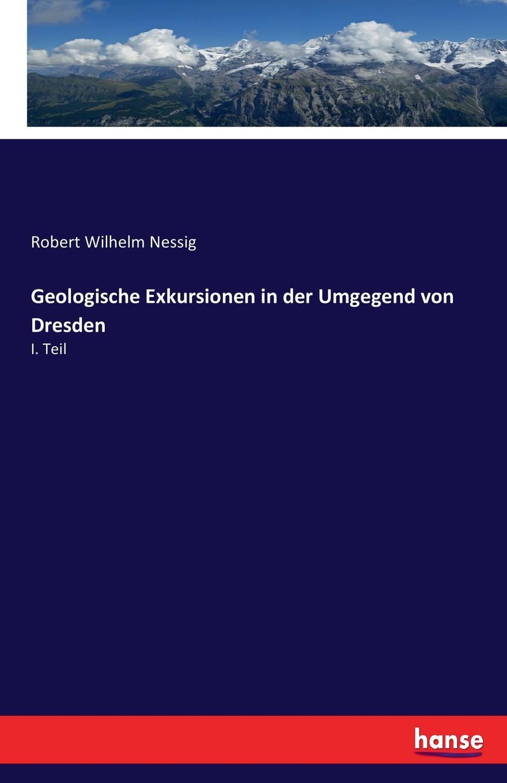 Robert Wilhelm Nessig Geologische Exkursionen in der Umgegend von Dresden robert wilhelm nessig geologische exkursionen in der umgegend von dresden