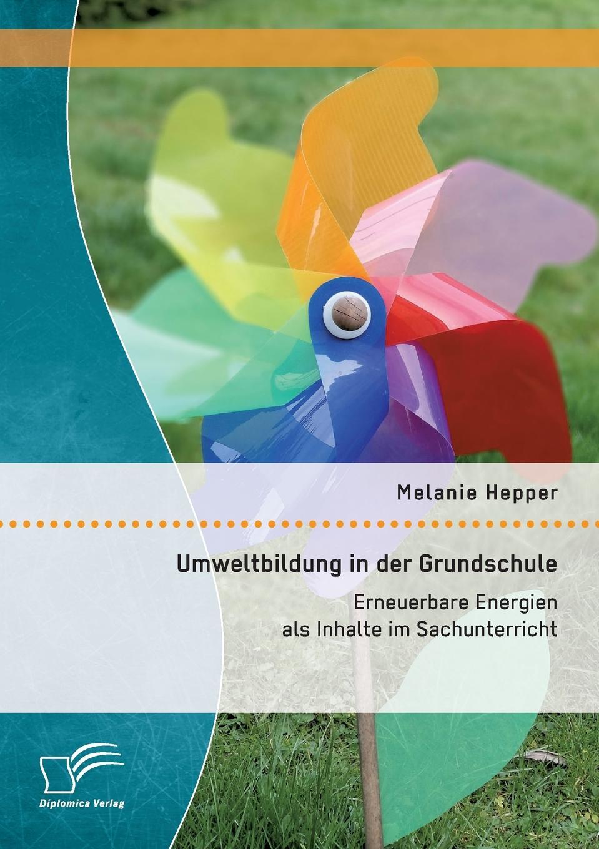 Melanie Hepper Umweltbildung in der Grundschule. Erneuerbare Energien als Inhalte im Sachunterricht thomas kellner erneuerbare energien im mehrfamilienhaus