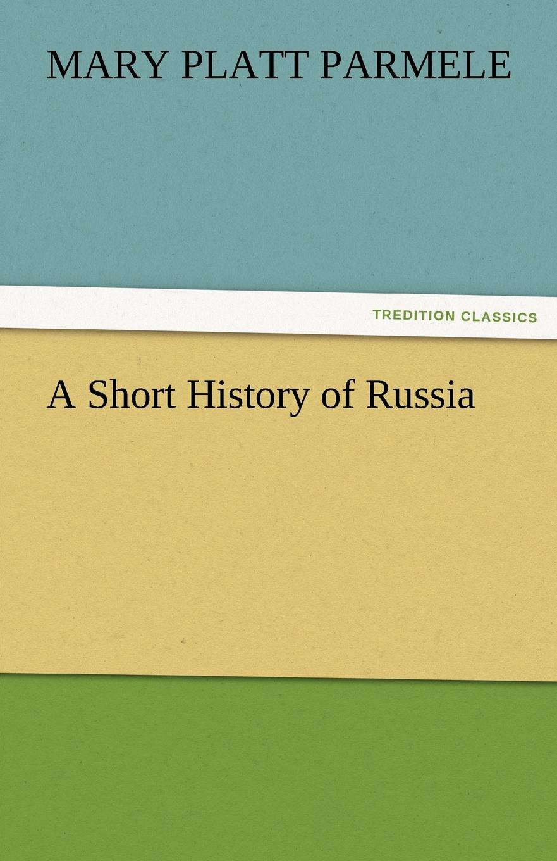 Mary Platt Parmele A Short History of Russia все цены