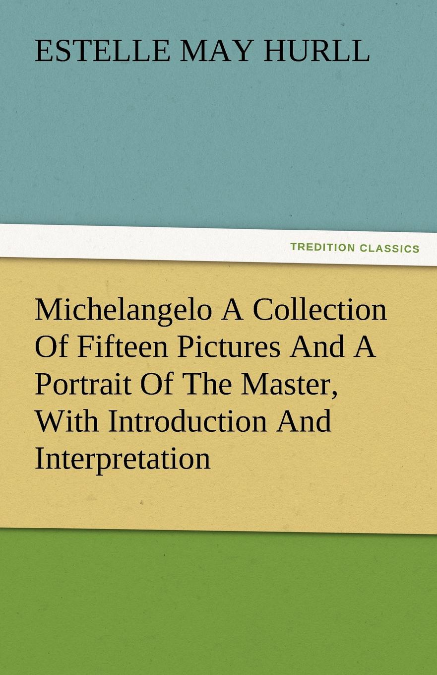 Estelle M. Hurll Michelangelo a Collection of Fifteen Pictures and a Portrait of the Master, with Introduction and Interpretation