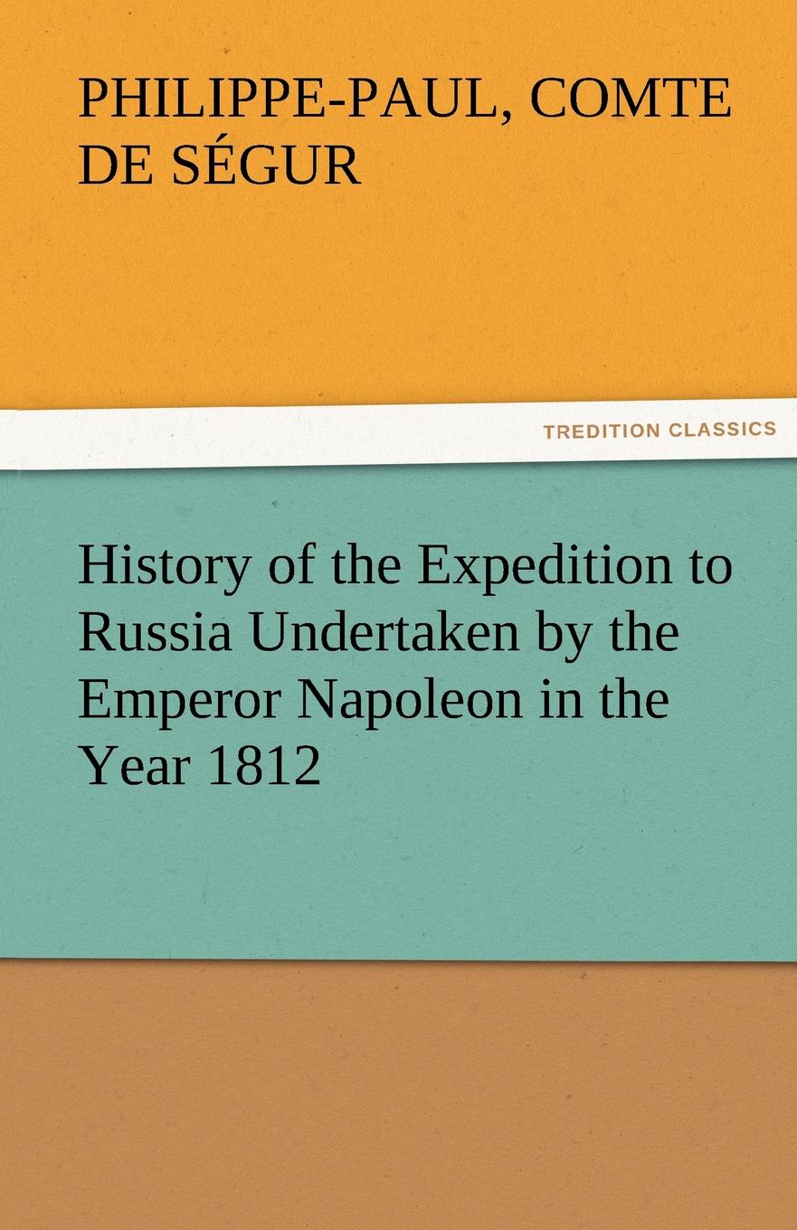 Philippe-Paul Comte De S. Gur, Philippe-Paul Comte De Segur History of the Expedition to Russia Undertaken by the Emperor Napoleon in the Year 1812