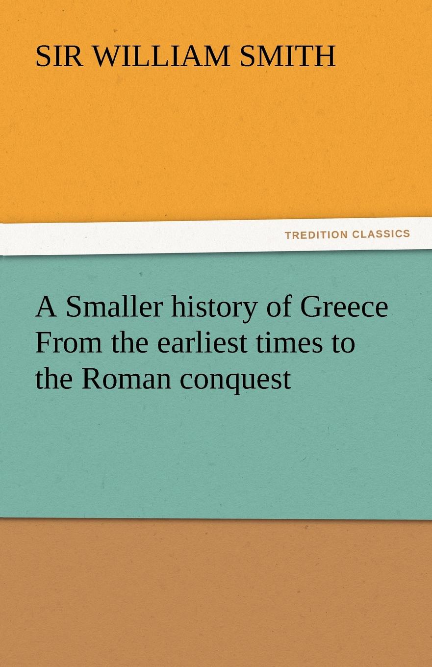 William Smith A Smaller History of Greece from the Earliest Times to the Roman Conquest a smaller history of greece