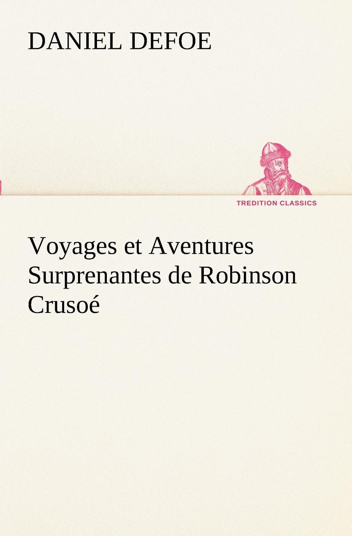Daniel Defoe Voyages et Aventures Surprenantes de Robinson Crusoe gabriel ferry impressions de voyages et aventures dans le mexique la haute californie et les regions de l or french edition