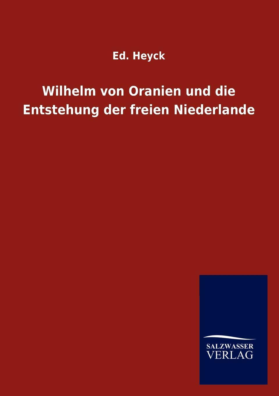 Ed. Heyck Wilhelm von Oranien und die Entstehung der freien Niederlande knut kasche wilhelm von oranien und der aufstand der niederlande