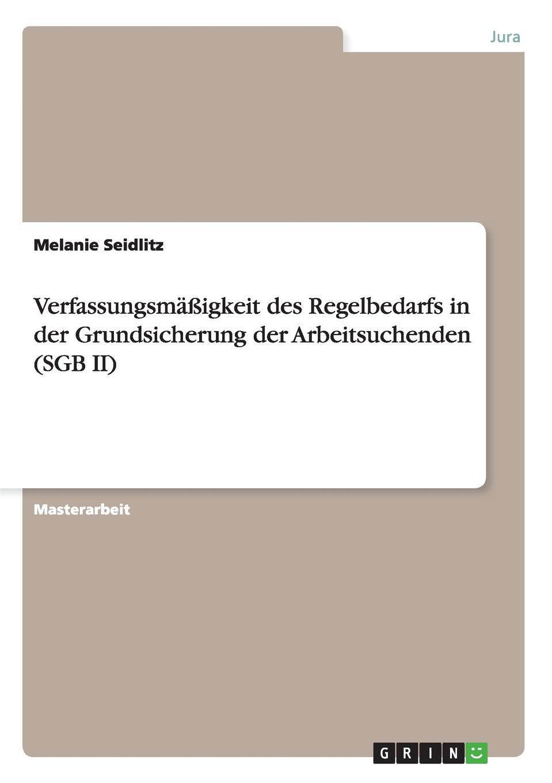 Melanie Seidlitz Verfassungsmassigkeit des Regelbedarfs in der Grundsicherung der Arbeitsuchenden (SGB II) deutschland sozialgesetzbuch sgb erstes buch i – allgemeiner teil