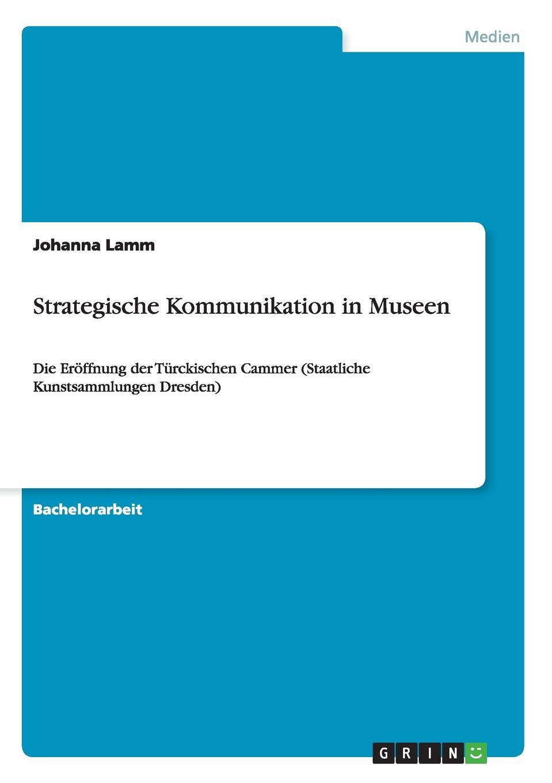 Strategische Kommunikation in Museen Bachelorarbeit aus dem Jahr 2014 im Fachbereich Medien...