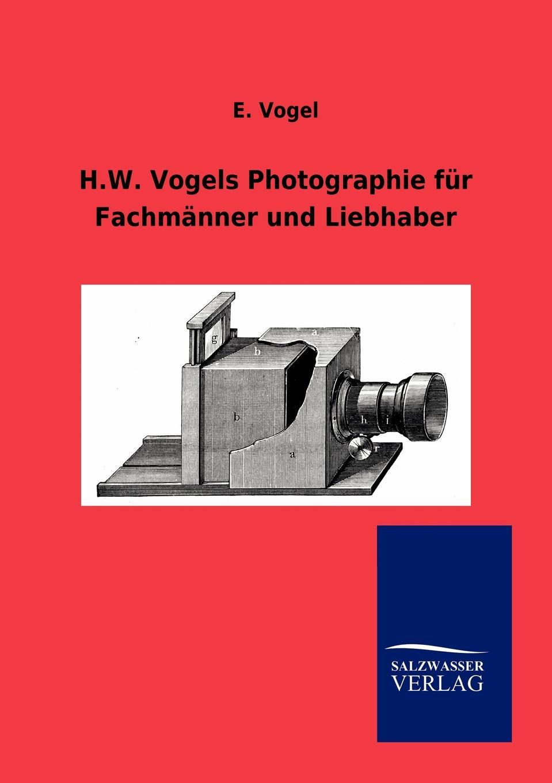 E. Vogel H.W. Vogels Photographie fur Fachmanner und Liebhaber