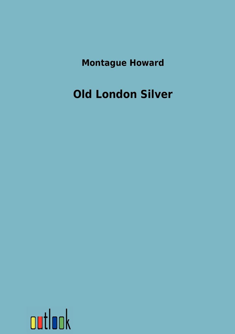Montague Howard Old London Silver from london leipzig
