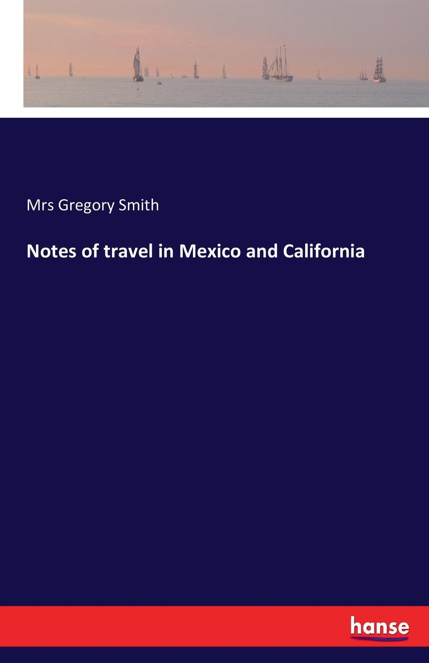 Mrs Gregory Smith Notes of travel in Mexico and California