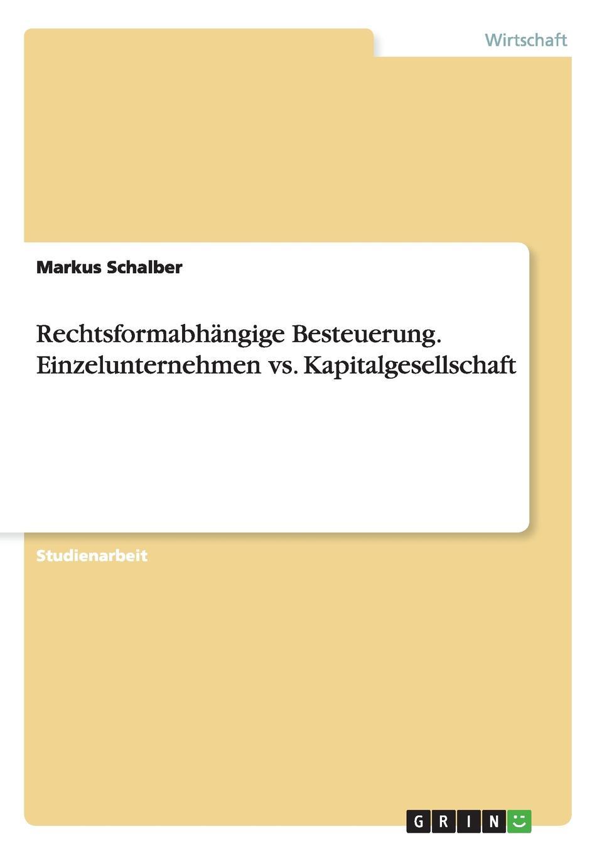 Rechtsformabhangige Besteuerung. Einzelunternehmen vs. Kapitalgesellschaft Studienarbeit aus dem Jahr 2012 im Fachbereich BWL - Rechnungswesen...
