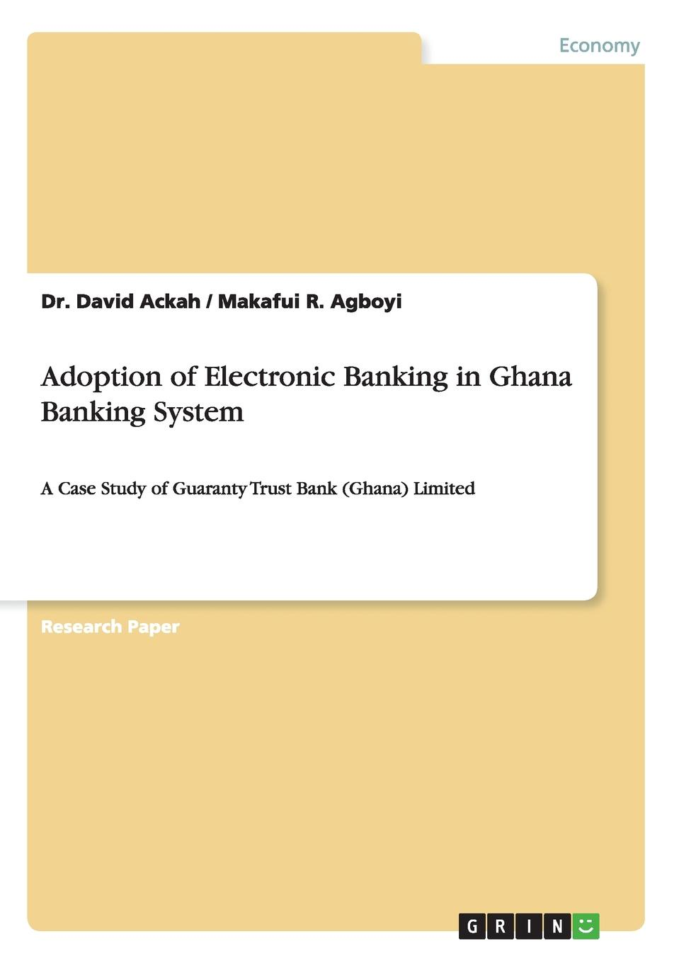 Dr. David Ackah, Makafui R. Agboyi Adoption of Electronic Banking in Ghana Banking System e commerce adoption in sme s