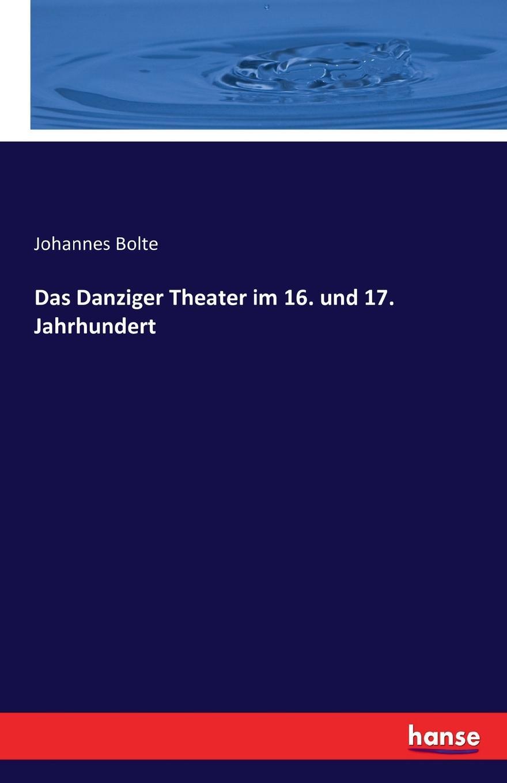 Johannes Bolte Das Danziger Theater im 16. und 17. Jahrhundert