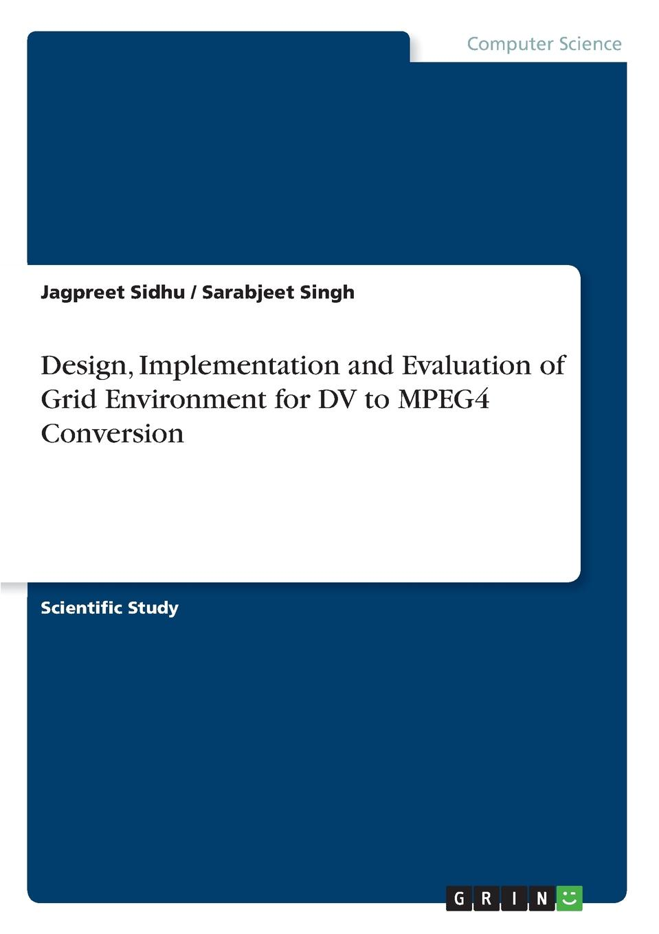 Jagpreet Sidhu, Sarabjeet Singh Design, Implementation and Evaluation of Grid Environment for DV to MPEG4 Conversion grid it grid creative storage