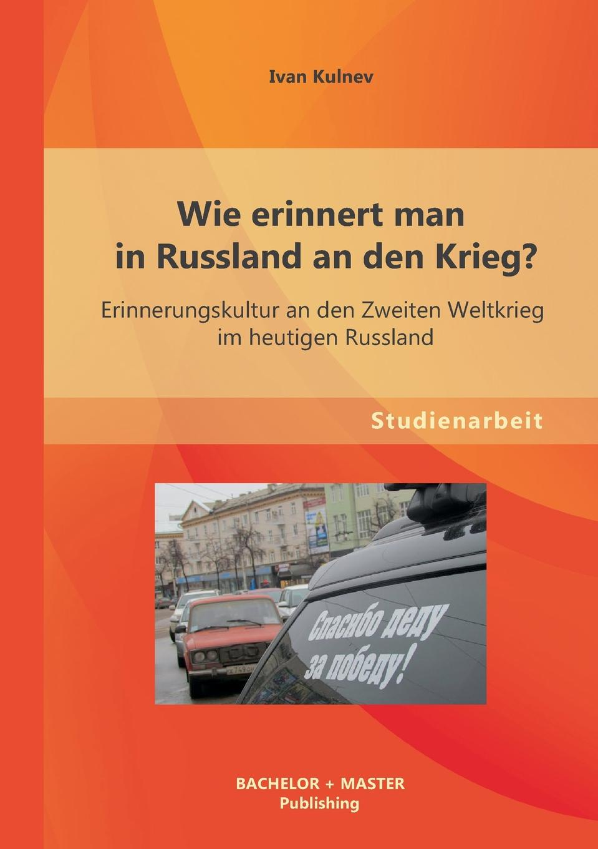 Ivan Kulnev Wie erinnert man in Russland an den Krieg. Erinnerungskultur an den Zweiten Weltkrieg im heutigen Russland russland