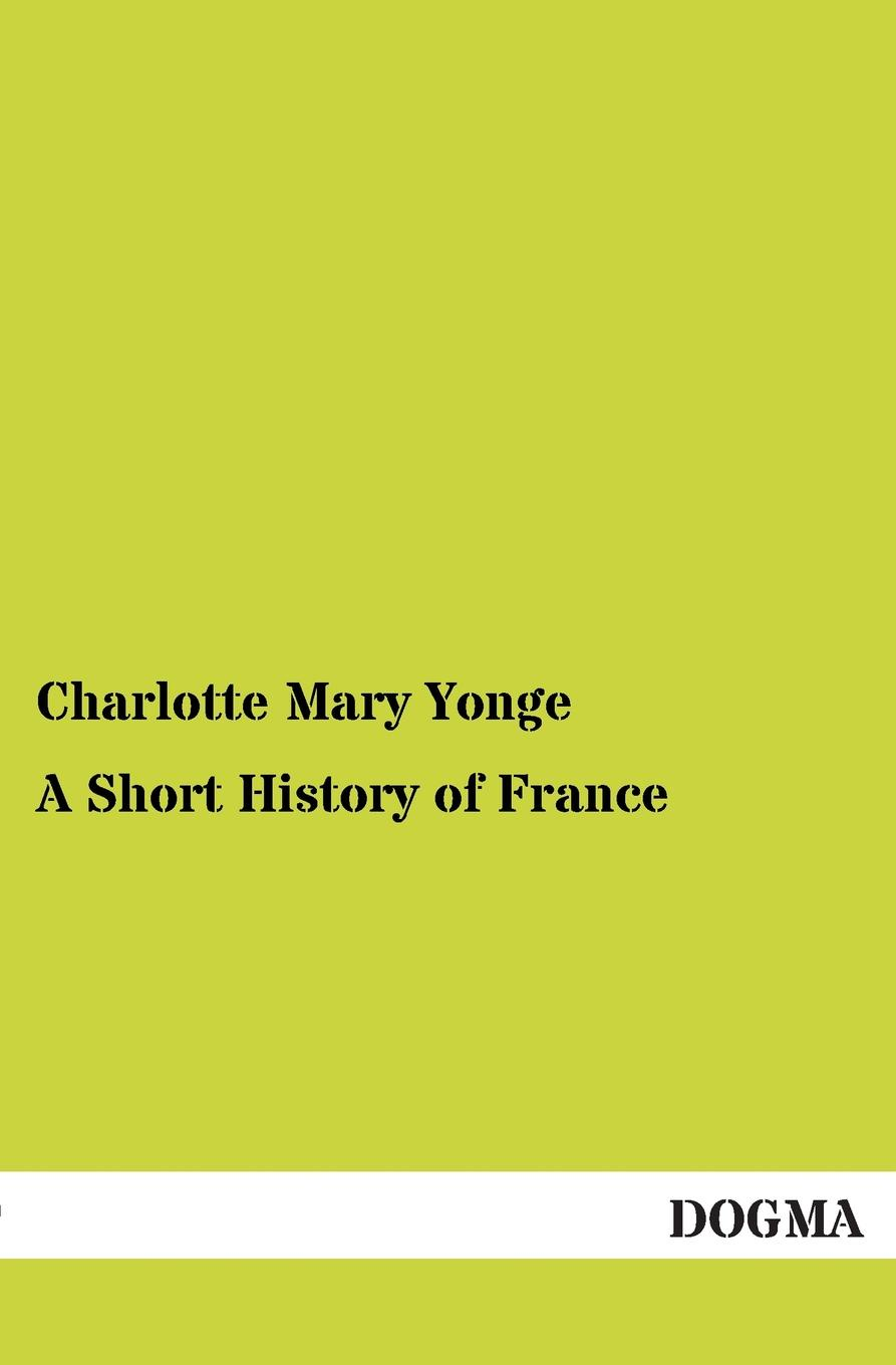 Charlotte Mary Yonge A Short History of France yonge charlotte mary history of france