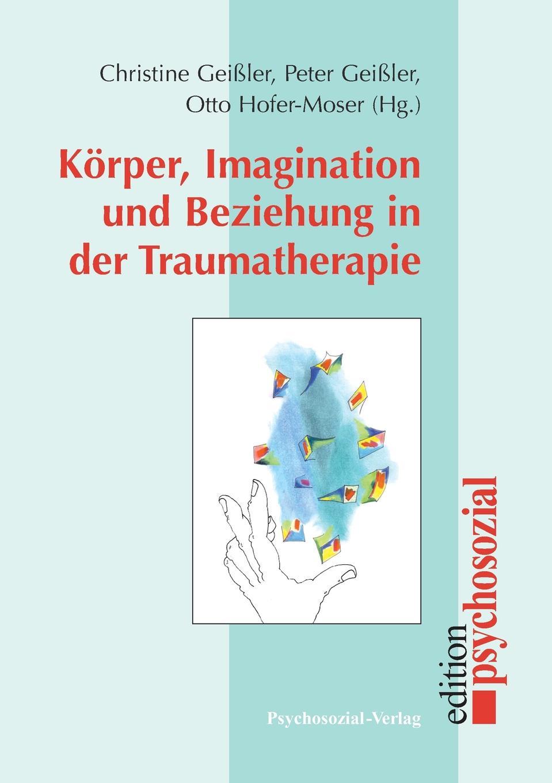 Peter Geißler, Christine Geißler, Otto Hofer-Moser Korper, Imagination und Beziehung in der Traumatherapie max geißler jockele und die madchen